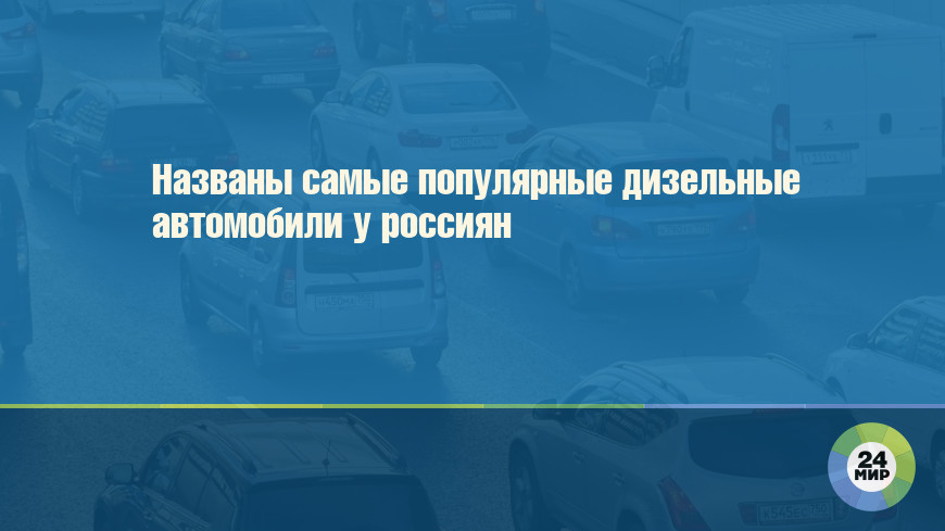 Названы самые популярные дизельные автомобили у россиян