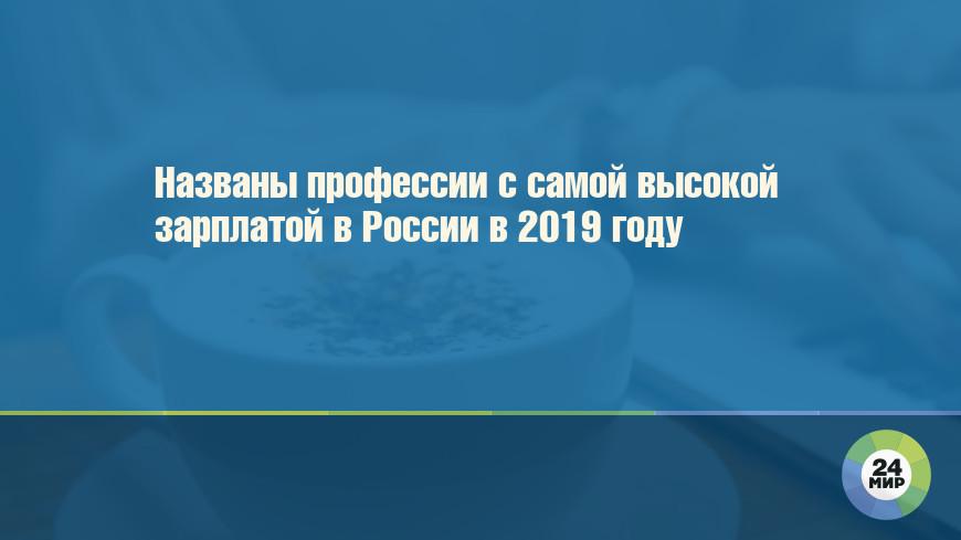 Названы профессии с самой высокой зарплатой в России в 2019 году