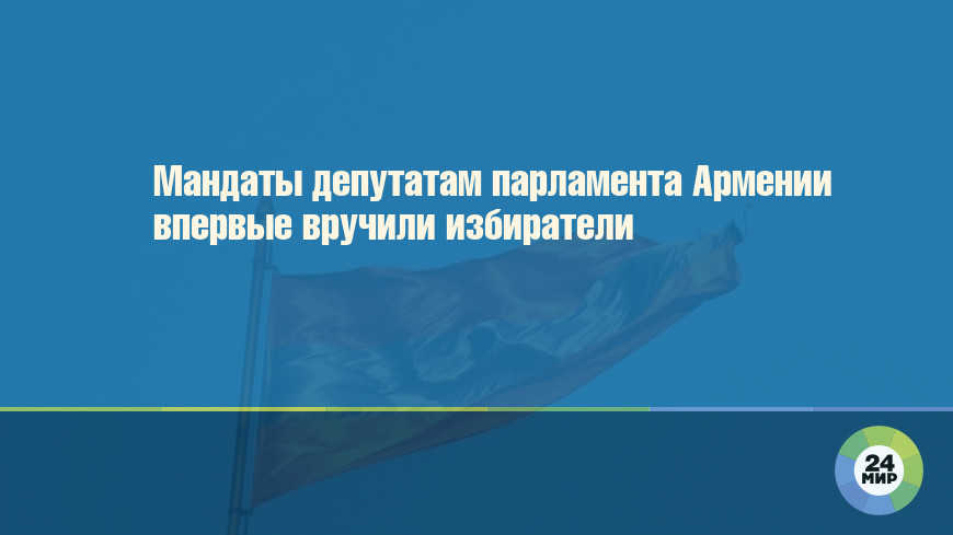 Мандаты депутатам парламента Армении впервые вручили избиратели
