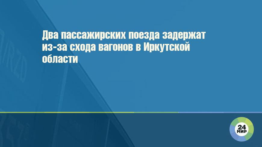 Два пассажирских поезда задержат из-за схода вагонов в Иркутской области