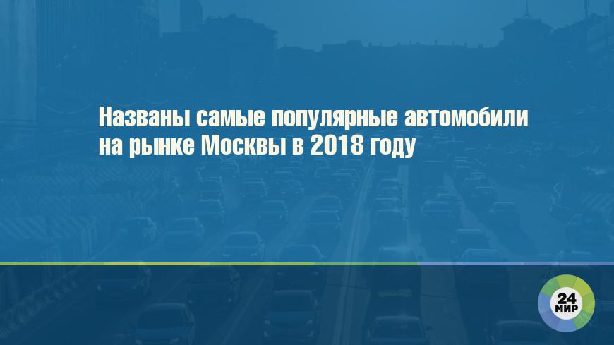 Названы самые популярные автомобили на рынке Москвы в 2018 году