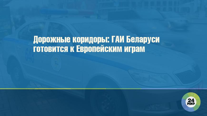 Дорожные коридоры: ГАИ Беларуси готовится к Европейским играм