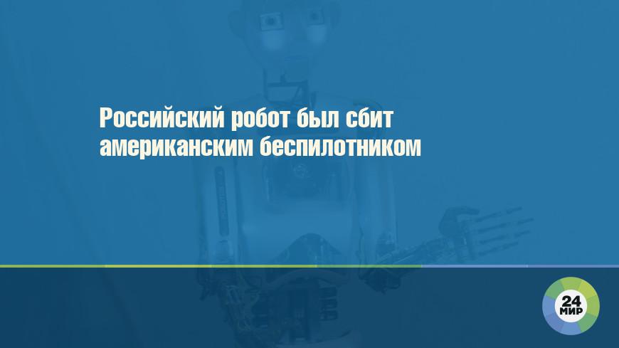 Российский робот был сбит американским беспилотником