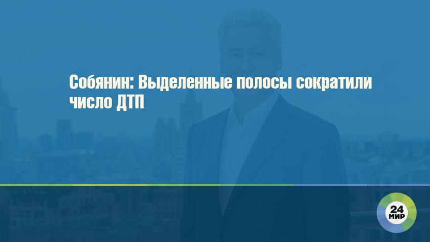Собянин: Выделенные полосы сократили число ДТП