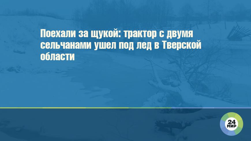 Поехали за щукой: трактор с двумя сельчанами ушел под лед в Тверской области