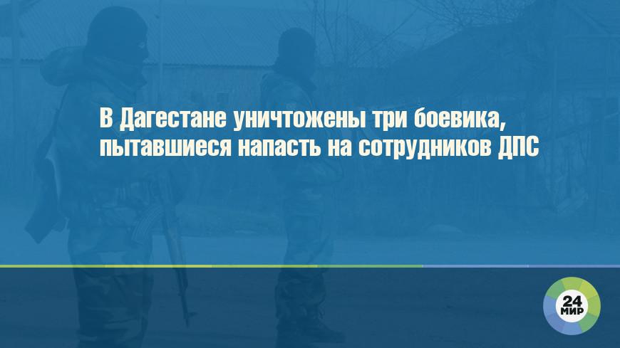 В Дагестане уничтожены три боевика, пытавшиеся напасть на сотрудников ДПС