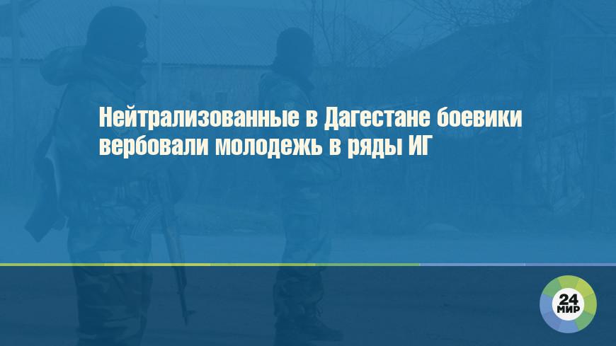 Нейтрализованные в Дагестане боевики вербовали молодежь в ряды ИГ