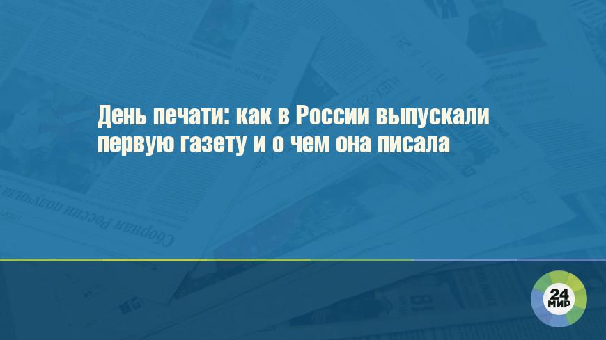 День печати: как в России выпускали первую газету и о чем она писала