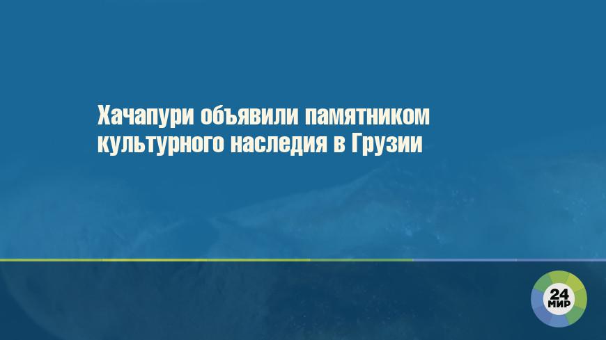 Хачапури объявили памятником культурного наследия в Грузии
