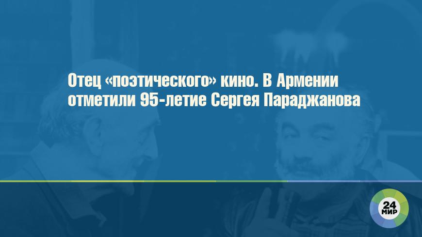 Отец «поэтического» кино. В Армении отметили 95-летие Сергея Параджанова