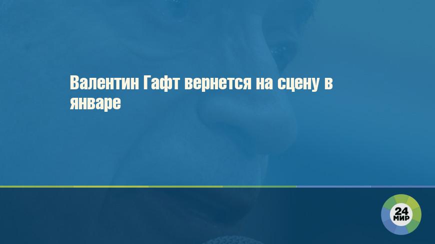 Валентин Гафт вернется на сцену в январе