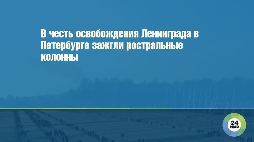 В честь освобождения Ленинграда в Петербурге зажгли ростральные колонны
