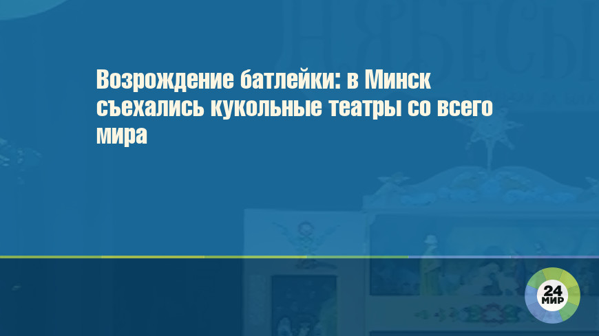 Возрождение батлейки: в Минск съехались кукольные театры со всего мира