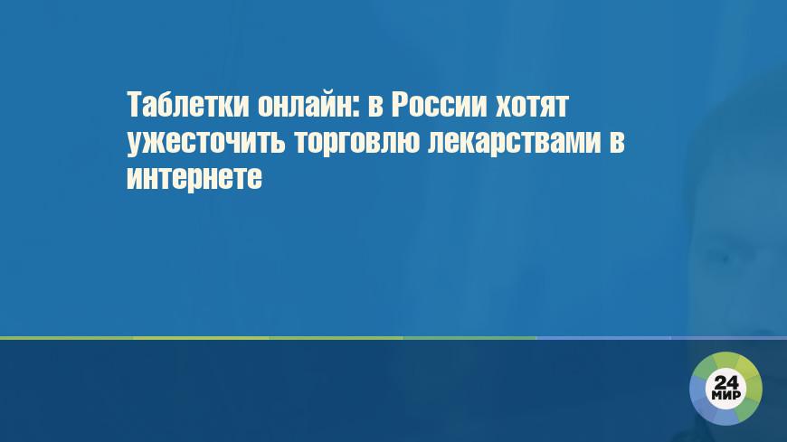 Таблетки онлайн: в России хотят ужесточить торговлю лекарствами в интернете