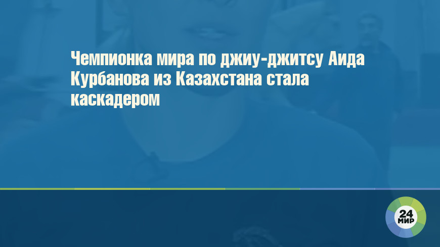 Чемпионка мира по джиу-джитсу Аида Курбанова из Казахстана стала каскадером